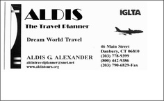 For all your travel needs contact  ALDIS - THE TRAVL PLANNER    Dream World Travel  Aldis G. Alexander     (203) 778-9399     Fax (203) 790-6829  aldistravelplanner@snet.net