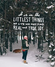 It is in the littlest things of life we may find real and true joy.