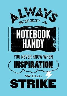 always keep a notebook. some times, that very notebook can be the source of your inspiration.