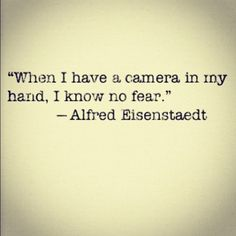 """When I have a camera in my hand, I know no fear."" ~ Alfred Eisenstaedt"