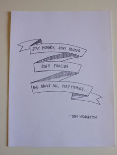 """""""Stay hungry, stay young, stay foolish, and above all stay humble"""" - Tom Hiddleston"""