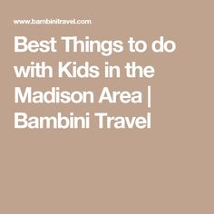 Best Things to do with Kids in the Madison Area | Bambini Travel
