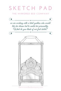 Our role is to help our valued customers visualise their dream bed and create it in mirror... or another material should you so desire. What do you think of this sketch for the dreamiest romantic bed?