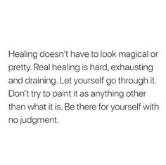 Healing doesn't have to look magical or pretty. Real healing is hard, exhausting and draining. Don't try to paint it as anything other than it is. Be there for yourself, without judgment. Words Quotes, Wise Words, Sayings, Positive Quotes, Motivational Quotes, Inspirational Quotes, Pretty Words, Cool Words, Favorite Quotes
