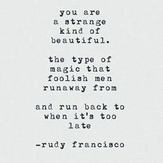 You are a strange kind of beautiful. The type of magic that foolish man run away from and run back to when it's too late