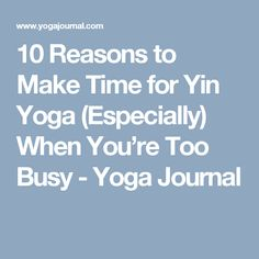 10 Reasons to Make Time for Yin Yoga (Especially) When You're Too Busy - Yoga Journal #yogalifestyle