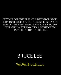 """If your opponent is at a distance, kick him in the groin. If he gets close, poke him in the eyes, bring up your knee, pop him with an elbow, dig a corkscrew punch to his stomach."" - Bruce Lee - http://whowasbrucelee.com/?p=457"