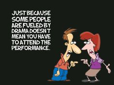 Drama only walks into your life if you create it, invite it or embrace it by spending time with others who love it!