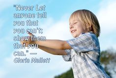 """""""Never Let anyone tell you that you can't; show them that you can."""" — Gloria Mallett"""