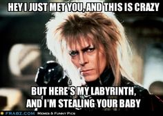 Hey I just met you, Labryinth version