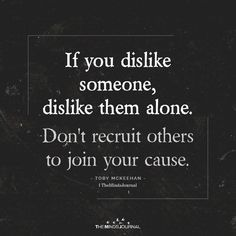 If you dislike someone, dislike them alone.Don't recruit others to join - - If you dislike someone, dislike them alone.Don't recruit others to join your cause. Positive Quotes For Life Encouragement, Positive Quotes For Life Happiness, Meaningful Quotes, Wisdom Quotes, True Quotes, Great Quotes, Quotes To Live By, Motivational Quotes, Inspirational Quotes