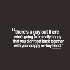 There's a guy out there who's going to be really happy that you didn't get back together with your crappy ex-boyfriend