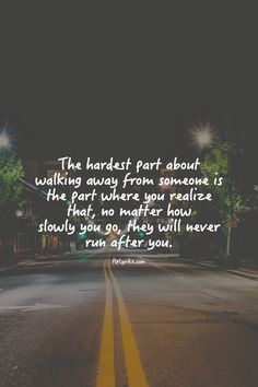 the hardest part of walking away is when you realize that they will never run after you.