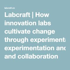 Labcraft | How innovation labs cultivate change through experimentation and collaboration