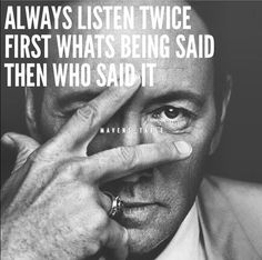 Always listen twice, first what's being said, then who said it.