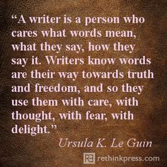 A writer is a person who cares what words mean, what they say, how they say it. Writers know words are their way towards truth and freedom, and so they use them with care, with thought, with fear, with delight. - Ursula K. LeGuin