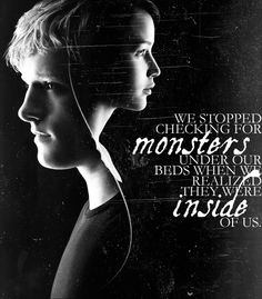 we stopped checking for monsters under our beds when we realized they were inside of us. -the hunger games