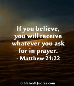 If you believe, you will receive whatever you ask for in prayer. – Matthew 21:22  ► More: BibleGodQuotes.com
