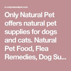 Only Natural Pet offers natural pet supplies for dogs and cats. Natural Pet Food, Flea Remedies, Dog Supplements & Homeopathic Remedies as well as articles & information on holistic pet health care.