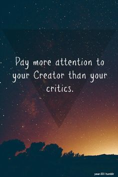 Wow! Love this one! Pay more attention to your creator than your critics.