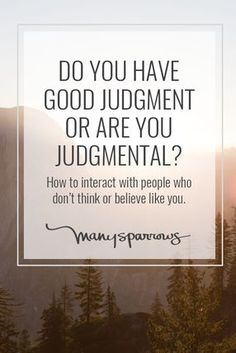 So many people today--especially online--are judgmental.  Judgmental to the point that they attack anyone who disagrees with them, dismissing the other person's position as ridiculous.  They mock and scorn whoever they are currently targeting.  That is be