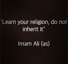 """Learn your religion don't inherit it ~ Imam Ali (as) Hazrat Ali Sayings, Imam Ali Quotes, Muslim Quotes, Quran Quotes, Religious Quotes, Spiritual Quotes, Wisdom Quotes, Words Quotes, Life Quotes"