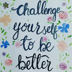 Always challenge yourself to be better