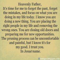 Beautiful Prayer: Heavenly Father, it's time for me to forget the past, forget the mistakes, and focus on what you are doing in my life today. I know you are doing a new thing. You are placing the right people in my life and removing the wrong ones. You are closing old doors and preparing me for new opportunities. The pruning process can be uncomfortable and painful, but i know it's for my good. I trust You. In Jesus' Name.