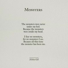 The monsters were never under my bed because the monsters were inside my head. I fear no monsters, for no monsters I see. Because all this time the monster has been me - Nikita Gill Poem Quotes, True Quotes, No Fear Quotes, Monster Quotes, Quotes About Monsters, Nikita Gill, New Energy, Cara Delevingne, Pretty Words
