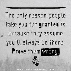 The only reason people take you for granted is because they assume you'll always be there. Prove them wrong. | by deeplifequotes