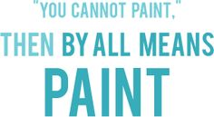 you cannot paint. then by all means paint