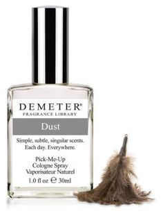 DEMETER - Dust  (have it - really like it, just wish it lasted longer.)  While our spirits may soar to thoughts of interstellar dust motes, Demeter's Dust scent is much more prosaic, based upon the more typical fine bits of fabric or dirt that give off a familiar and comfortable odor.