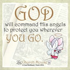 God will command His angels to protect you wherever You Go. Amen...Little Church Mouse 5 June 2016