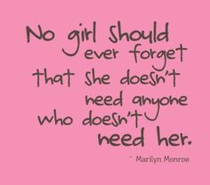"""""""No girl should ever forget that she doesn't need anyone who doesn't need her."""" -- Marilyn Monroe"""