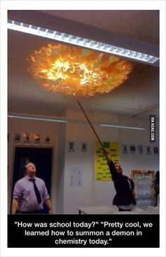 How was school? Pretty cool, we learned how to summon a demon in chemistry today.