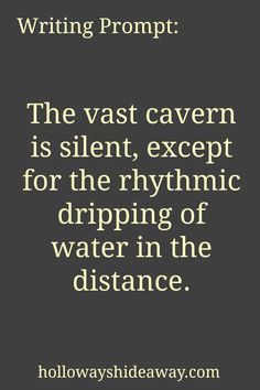 Setting Prompts-August Prompt-The vast cavern is silent, except for the rhythmic dripping of water in the distance. Creative Writing Prompts, Book Writing Tips, Cool Writing, Writing Help, Writing Ideas, Writing Topics, Sentence Writing, Fiction Writing, Dialogue Prompts