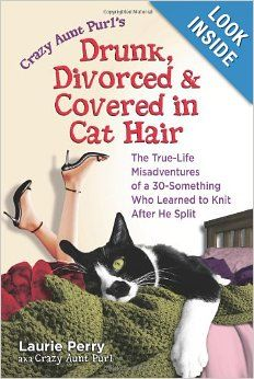 11/7/13 Crazy Aunt Purl's Drunk, Divorced, and Covered in Cat Hair: The True-Life Misadventures of a 30-Something Who Learned to Knit After He Split...
