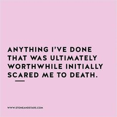 """Anything I've done that was worthwhile initially scared me to death."" {quote}"