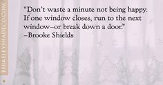 """""""Don't waste a minute not being happy. If one window closes, run to the next window- or break down a door."""" --Brooke Shields #designideas #windowcoverings http://www.berkeleyshadeco.com/"""