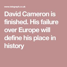 David Cameron is finished, heading for a place in history as the Prime Minister who gambled with Britain's place in the European Union and his own career, and lost. David Cameron, Europe, It Is Finished, History, Places, Historia, Lugares
