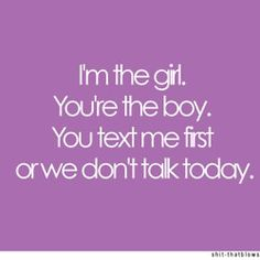 i'm the girl, you're the boy, you text me first or we don't talk today -- amen!  Girls need TP remember this!!!