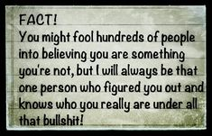 FACT: You might fool hundreds of people into believing you are something you're not, but I will always be that one person who figured you out and know who you really are under all that bullshit. Everyone knows your true colors now, sweetie! Great Quotes, Quotes To Live By, Me Quotes, Inspirational Quotes, Fake Family Quotes, Dysfunctional Family Quotes, Loyalty Quotes, Dysfunctional Relationships, Motivational