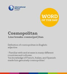 Cosmopolitan - Familiar with and at ease in many different countries and cultures: 'his knowledge of French, Italian, and Spanish made him genuinely cosmopolitan'