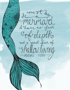 """""""I must be a mermaid. I have no fear of depth and a great fear of shallow living."""" Anais Nin :: Mermaid Quote by Hannah Bottino by susanna. Makes me think of Olivia O'Grace. Art Prints Quotes, Art Quotes, Inspirational Quotes, Quote Art, Quote Canvas, Tattoo Quotes, Motivational, Mermaid Quotes, Mermaid Art"""