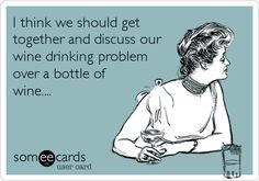I think we should get together and discuss our wine drinking problem over a bottle of wine....