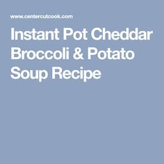 Instant Pot Cheddar Broccoli & Potato Soup Recipe