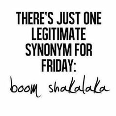 There's just one legitimate synonym for Friday: boom shakalaka.