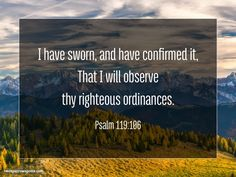 I have sworn, and have confirmed it, That I will observe thy righteous ordinances. Psalm 119:106 http://www.twosparrowspress.com/2017/01/psalm-119106/ #Psalm119 #God #Christian #Bible #TwoSparrowsPress