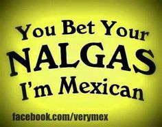 You bet your nalgas I am mexican Mexican Quotes, Mexican Humor, Mexican Heritage, Mexican Style, Chicano Love, Chicano Art, Mexican Paintings, Mexican Problems, Brown Pride