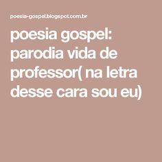 poesia gospel:  parodia vida de professor( na letra desse cara sou eu)